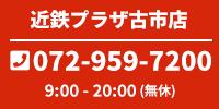 近鉄プラザ古市店 9:00~20:00 072-959-7200